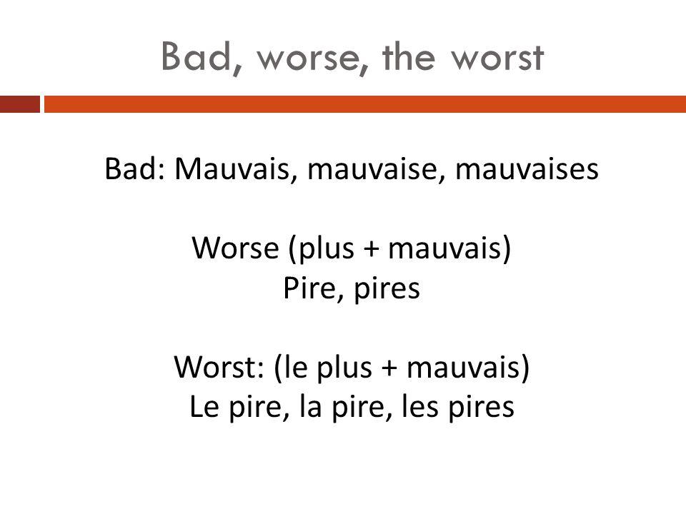 Bad, worse, the worst Bad: Mauvais, mauvaise, mauvaises