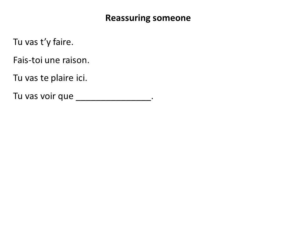 Reassuring someone Tu vas t'y faire. Fais-toi une raison.