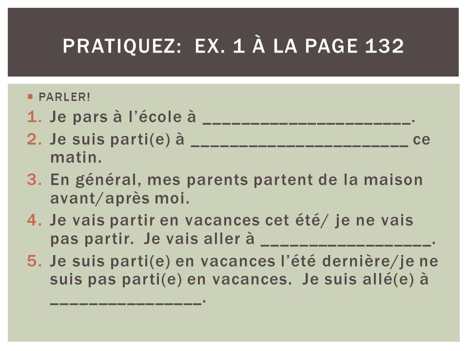 pratiquez: ex. 1 à la page 132 PARLER! Je pars à l'école à ______________________. Je suis parti(e) à _______________________ ce matin.