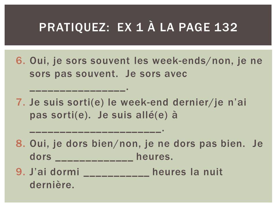 pratiquez: ex 1 à la page 132 Oui, je sors souvent les week-ends/non, je ne sors pas souvent. Je sors avec ________________.