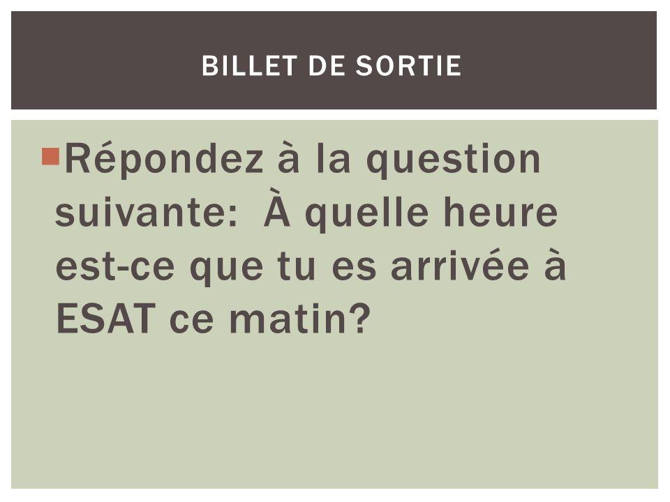 billet de sortie Répondez à la question suivante: À quelle heure est-ce que tu es arrivée à ESAT ce matin