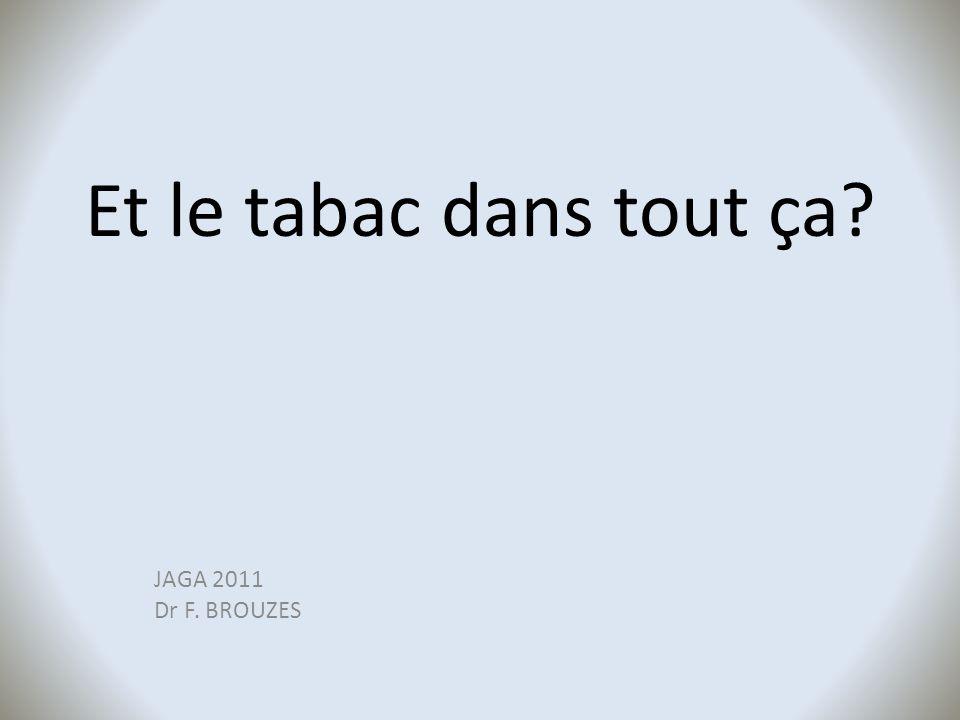 Et le tabac dans tout ça JAGA 2011 Dr F. BROUZES