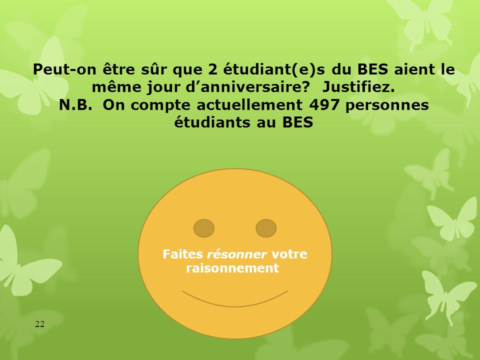 Peut-on être sûr que 2 étudiant(e)s du BES aient le même jour d'anniversaire Justifiez. N.B. On compte actuellement 497 personnes étudiants au BES