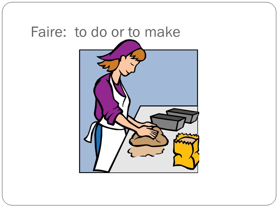 Faire: to do or to make