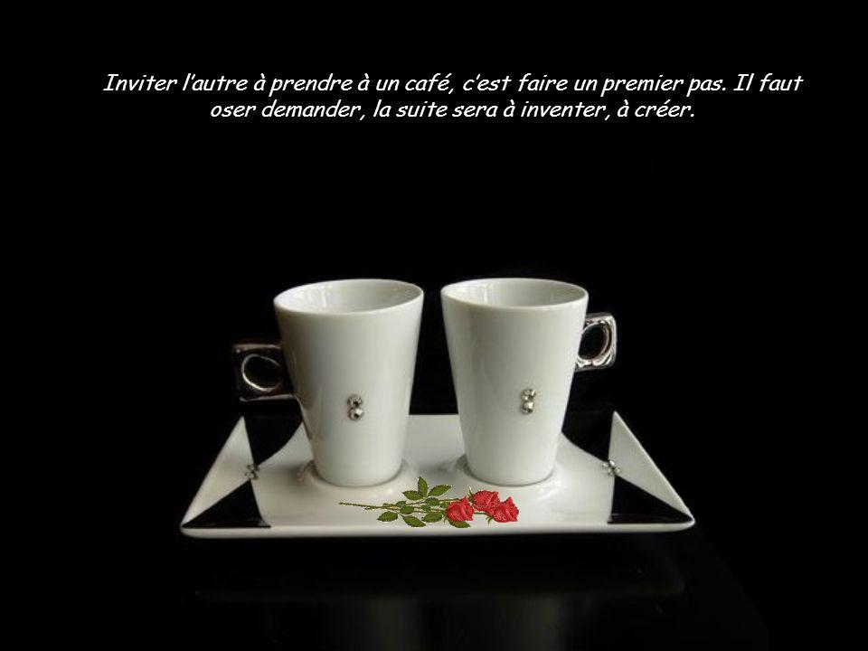 Inviter l'autre à prendre à un café, c'est faire un premier pas