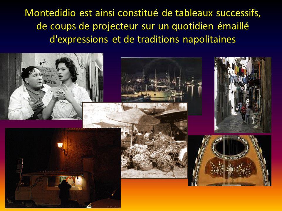 Montedidio est ainsi constitué de tableaux successifs, de coups de projecteur sur un quotidien émaillé d expressions et de traditions napolitaines