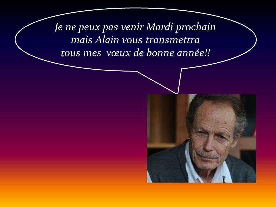Je ne peux pas venir Mardi prochain mais Alain vous transmettra tous mes vœux de bonne année!!
