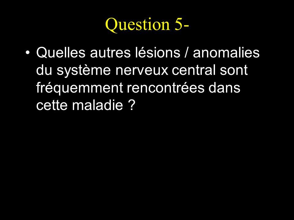 Question 5- Quelles autres lésions / anomalies du système nerveux central sont fréquemment rencontrées dans cette maladie
