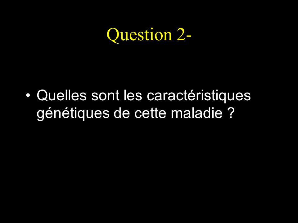 Question 2- Quelles sont les caractéristiques génétiques de cette maladie