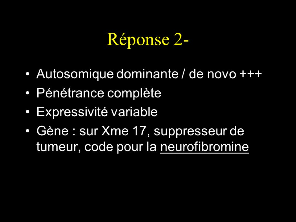 Réponse 2- Autosomique dominante / de novo +++ Pénétrance complète