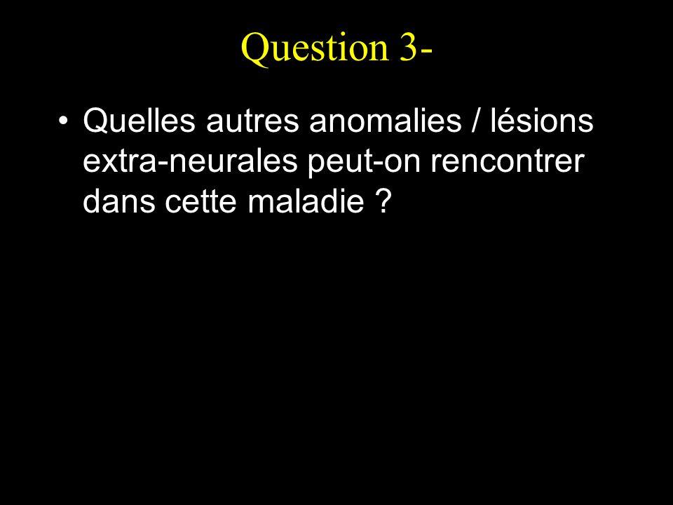 Question 3- Quelles autres anomalies / lésions extra-neurales peut-on rencontrer dans cette maladie