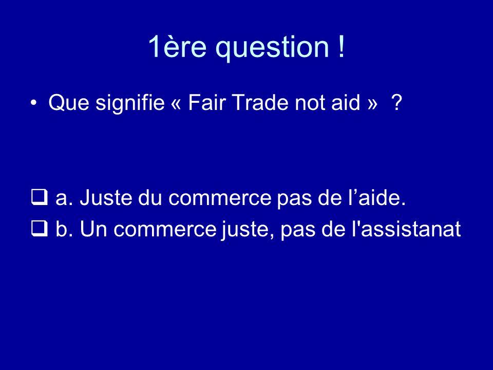 1ère question ! Que signifie « Fair Trade not aid »
