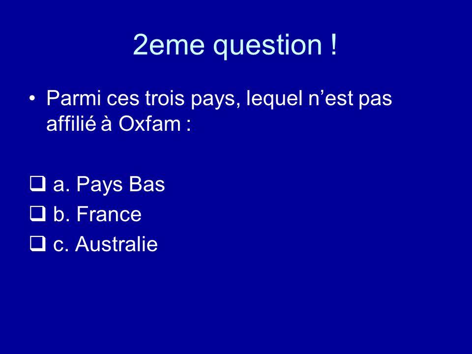 2eme question . Parmi ces trois pays, lequel n'est pas affilié à Oxfam : a.