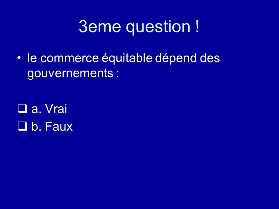 3eme question ! le commerce équitable dépend des gouvernements :