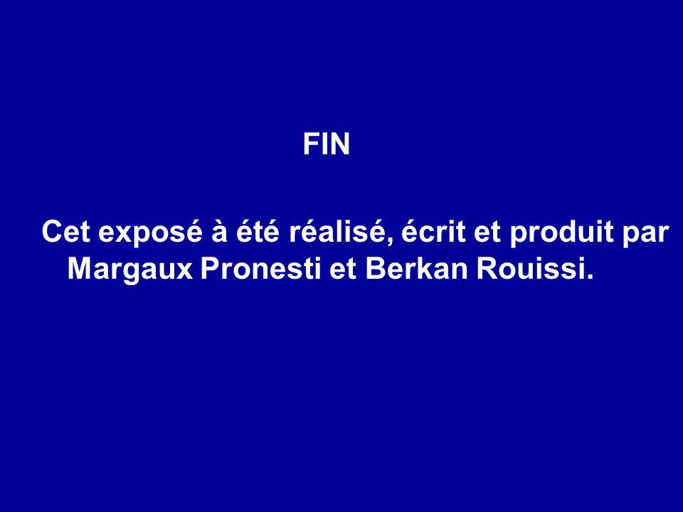 FIN Cet exposé à été réalisé, écrit et produit par Margaux Pronesti et Berkan Rouissi.
