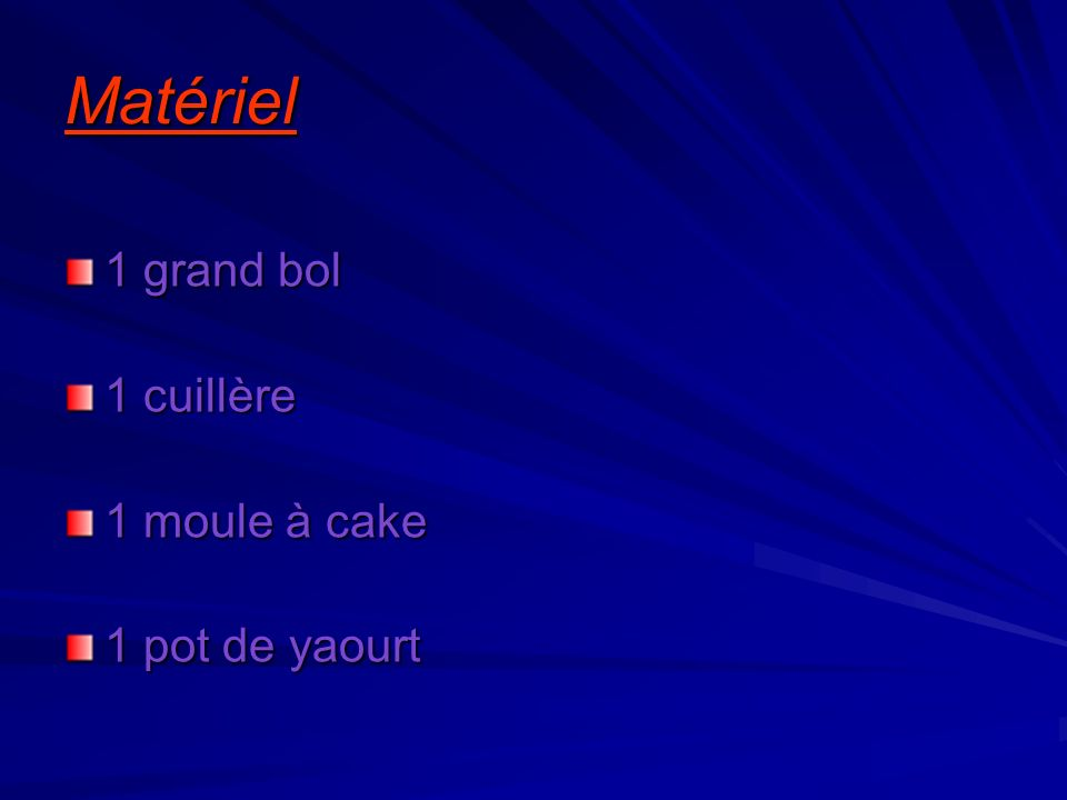 Matériel 1 grand bol 1 cuillère 1 moule à cake 1 pot de yaourt