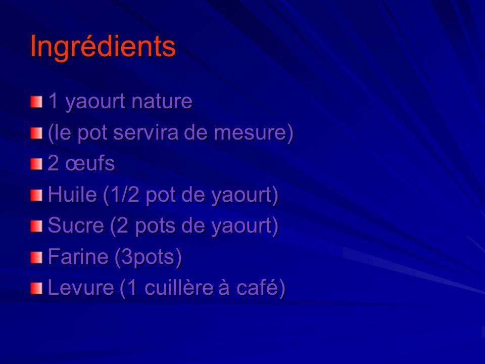 Ingrédients 1 yaourt nature (le pot servira de mesure) 2 œufs