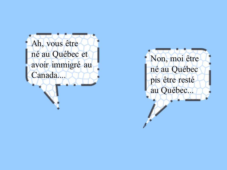 Ah, vous être né au Québec et avoir immigré au Canada....