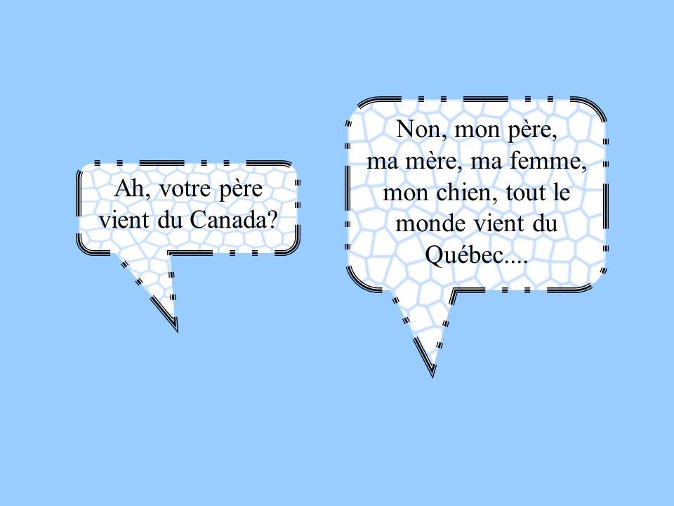 ma mère, ma femme, mon chien, tout le monde vient du Québec....