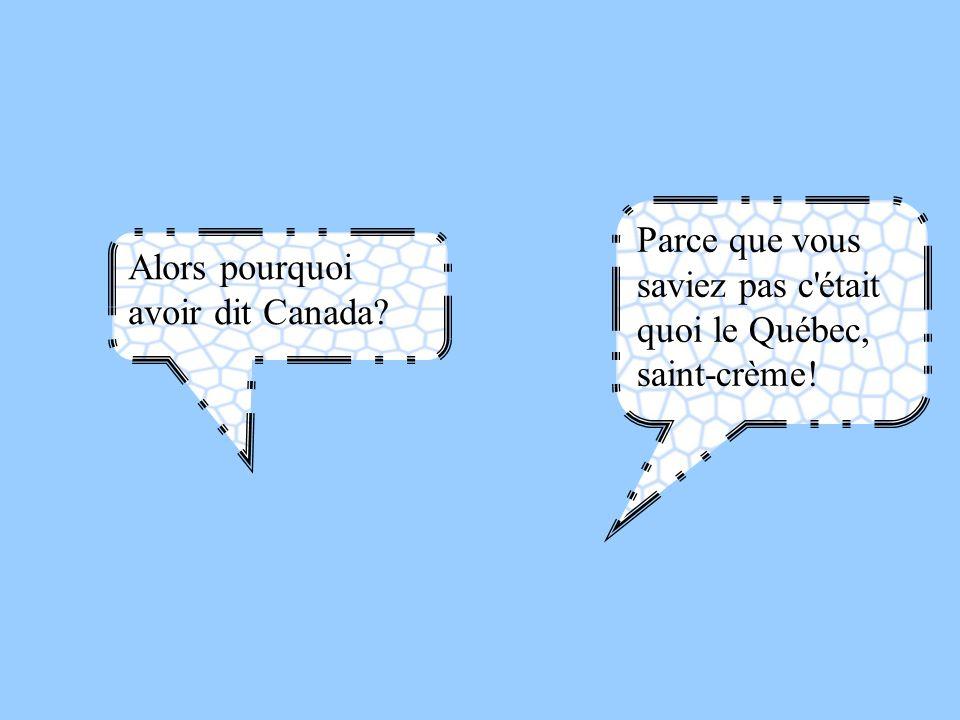 Parce que vous saviez pas c était quoi le Québec, saint-crème!