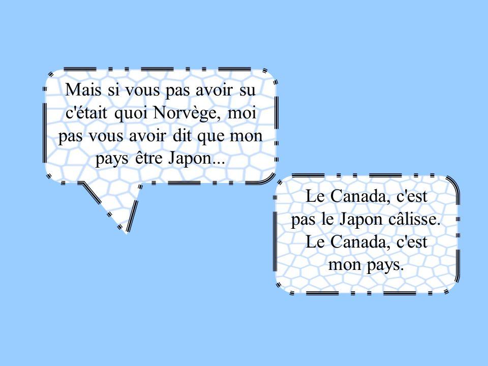 pas le Japon câlisse. Le Canada, c est mon pays.