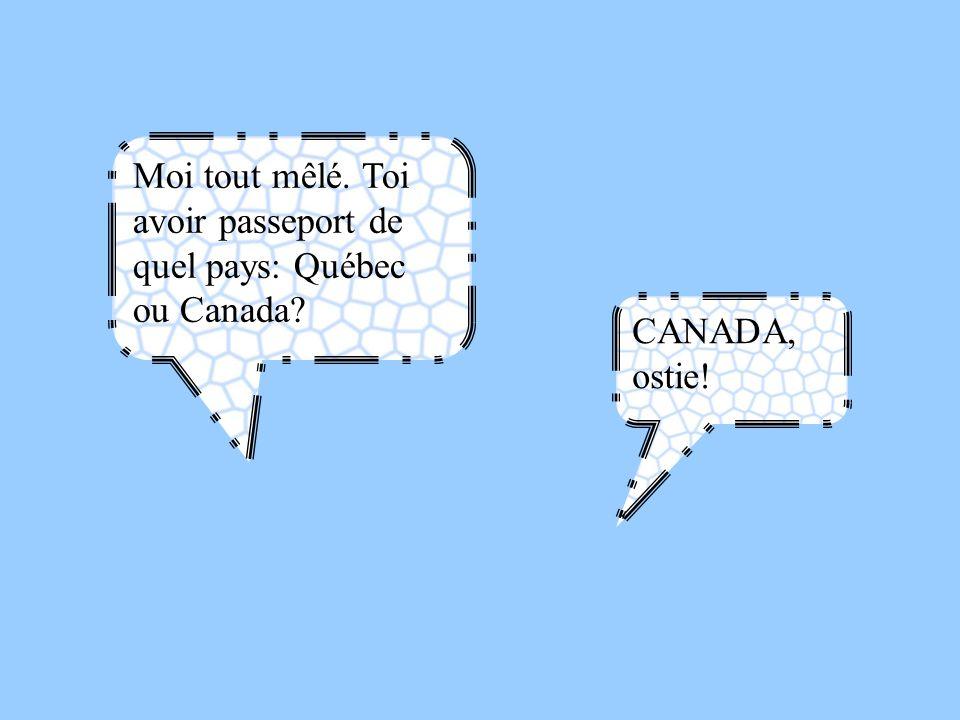Moi tout mêlé. Toi avoir passeport de quel pays: Québec