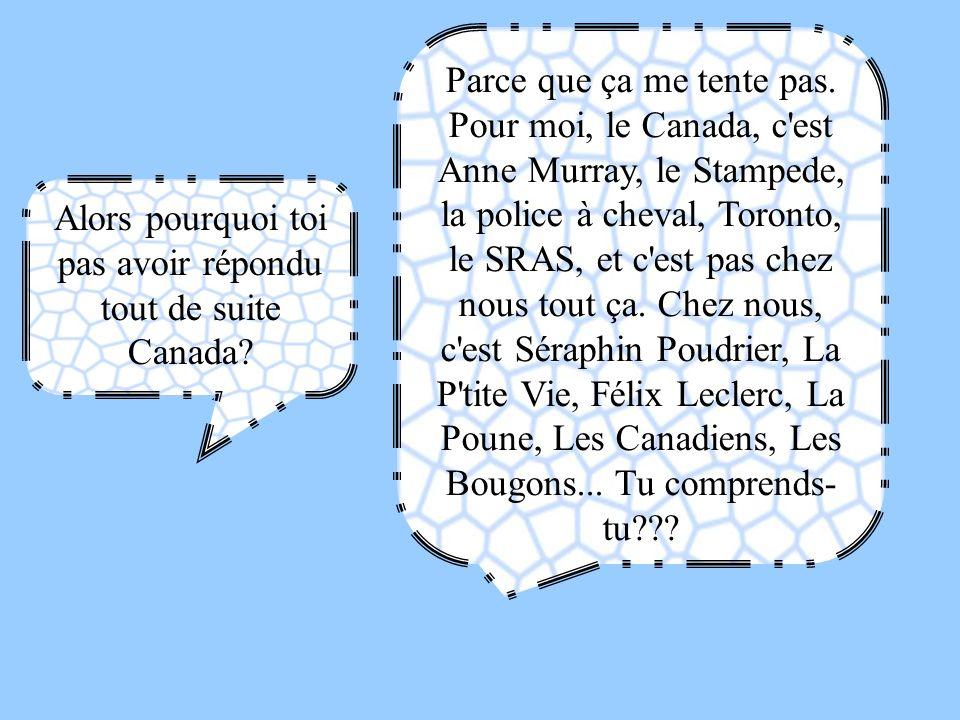 Alors pourquoi toi pas avoir répondu tout de suite Canada