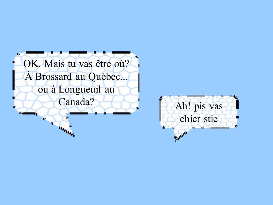 OK. Mais tu vas être où À Brossard au Québec... ou à Longueuil au Canada