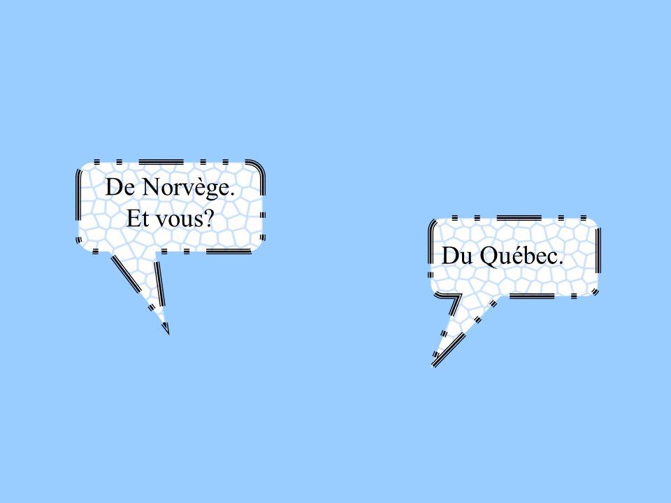 De Norvège. Et vous Du Québec.