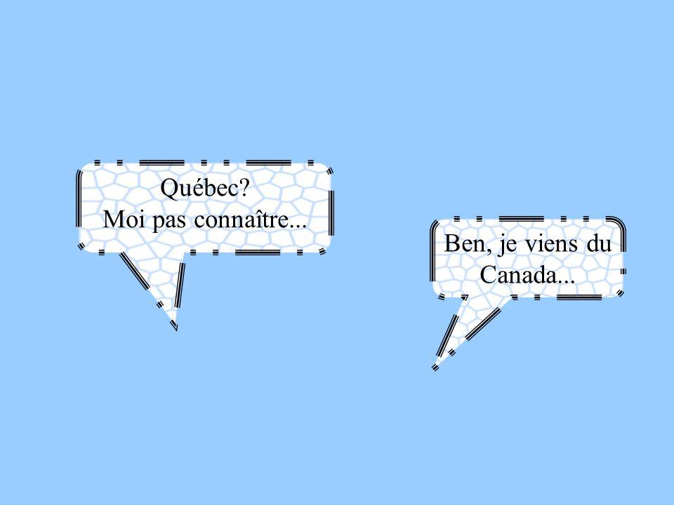 Québec Moi pas connaître... Ben, je viens du Canada...