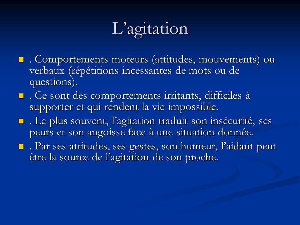 L'agitation . Comportements moteurs (attitudes, mouvements) ou verbaux (répétitions incessantes de mots ou de questions).