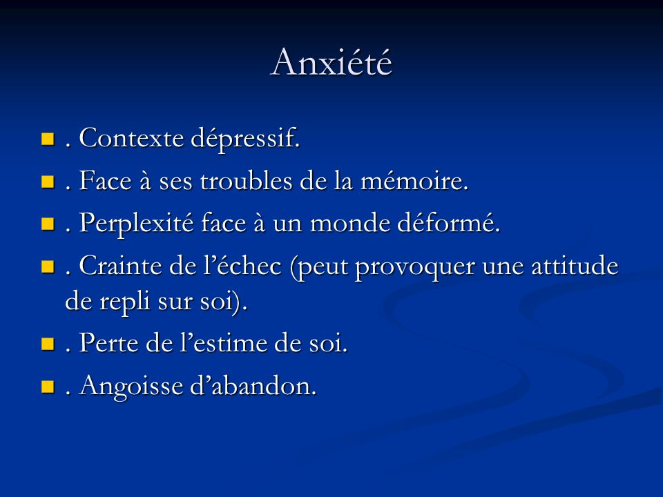 Anxiété . Contexte dépressif. . Face à ses troubles de la mémoire.
