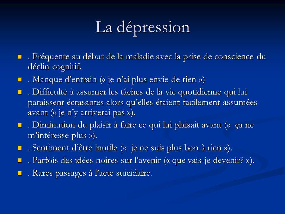 La dépression . Fréquente au début de la maladie avec la prise de conscience du déclin cognitif. . Manque d'entrain (« je n'ai plus envie de rien »)