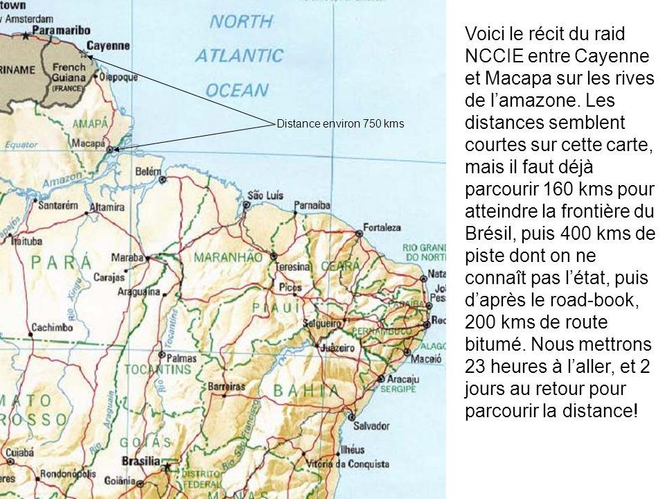 Voici le récit du raid NCCIE entre Cayenne et Macapa sur les rives de l'amazone. Les distances semblent courtes sur cette carte, mais il faut déjà parcourir 160 kms pour atteindre la frontière du Brésil, puis 400 kms de piste dont on ne connaît pas l'état, puis d'après le road-book, 200 kms de route bitumé. Nous mettrons 23 heures à l'aller, et 2 jours au retour pour parcourir la distance!