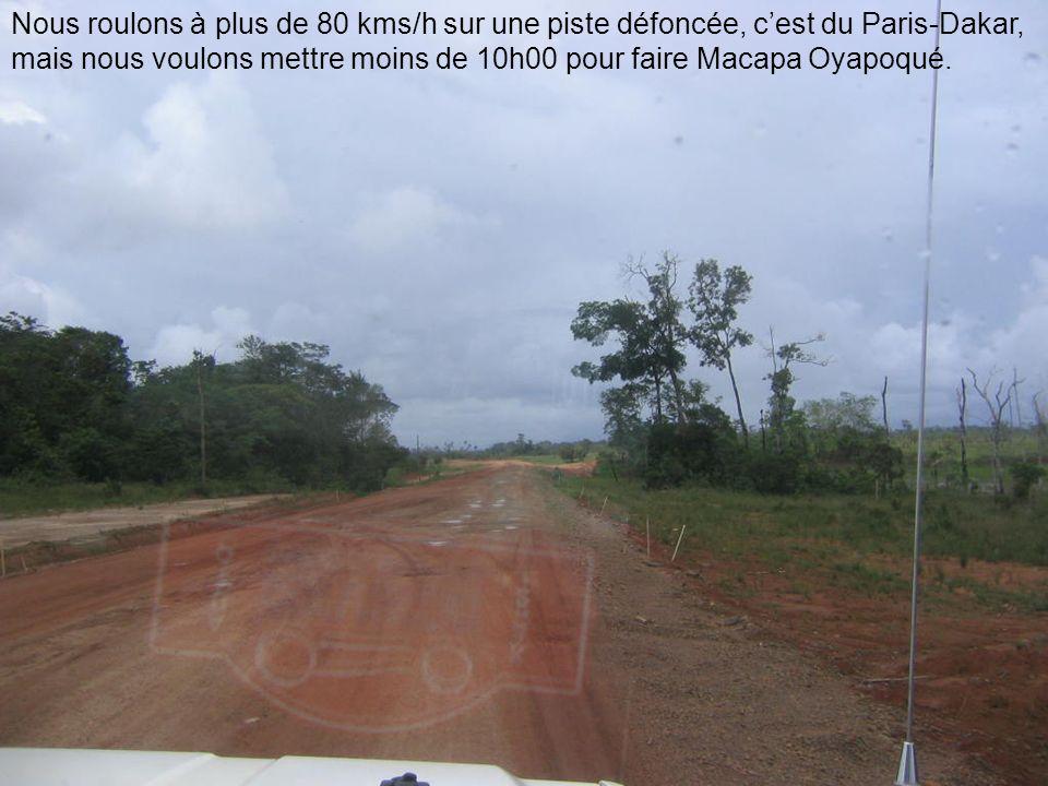 Nous roulons à plus de 80 kms/h sur une piste défoncée, c'est du Paris-Dakar, mais nous voulons mettre moins de 10h00 pour faire Macapa Oyapoqué.