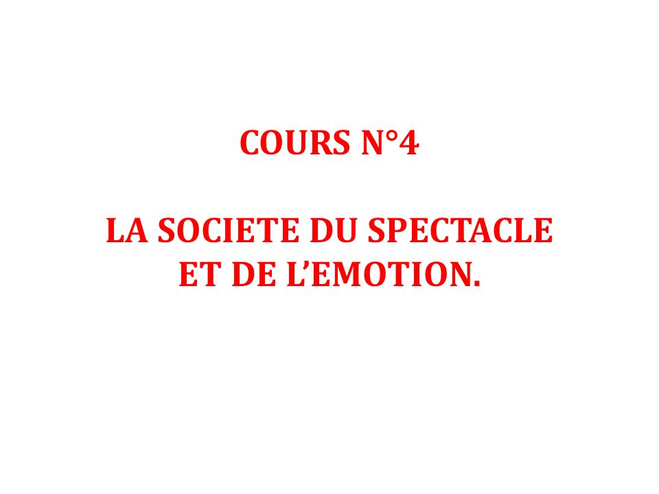 COURS N°4 LA SOCIETE DU SPECTACLE ET DE L'EMOTION.