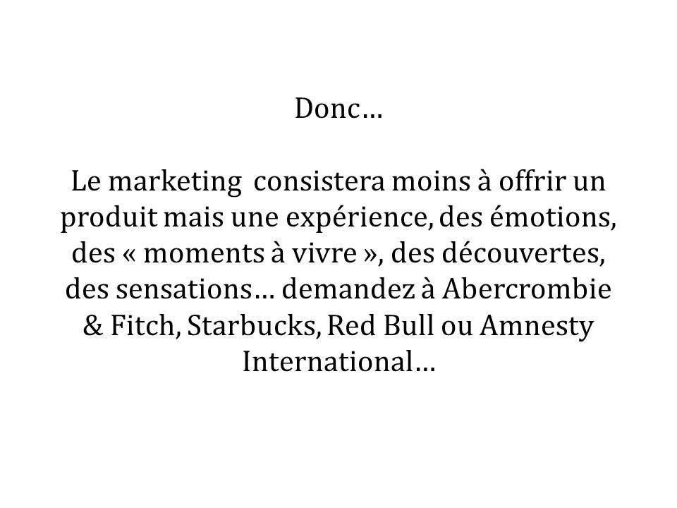 Donc… Le marketing consistera moins à offrir un produit mais une expérience, des émotions, des « moments à vivre », des découvertes, des sensations… demandez à Abercrombie & Fitch, Starbucks, Red Bull ou Amnesty International…