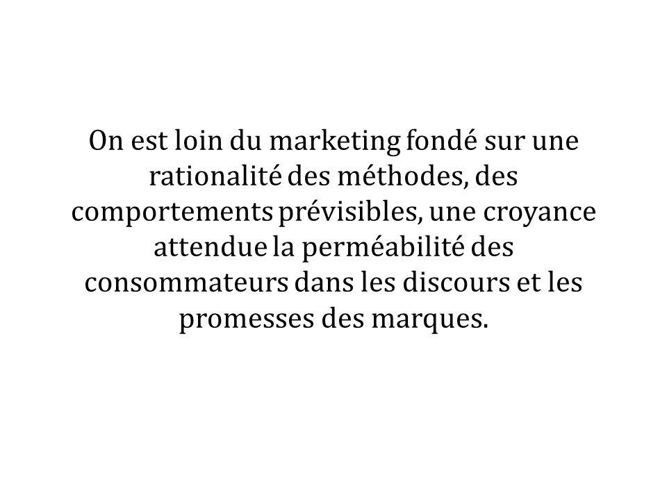 On est loin du marketing fondé sur une rationalité des méthodes, des comportements prévisibles, une croyance attendue la perméabilité des consommateurs dans les discours et les promesses des marques.