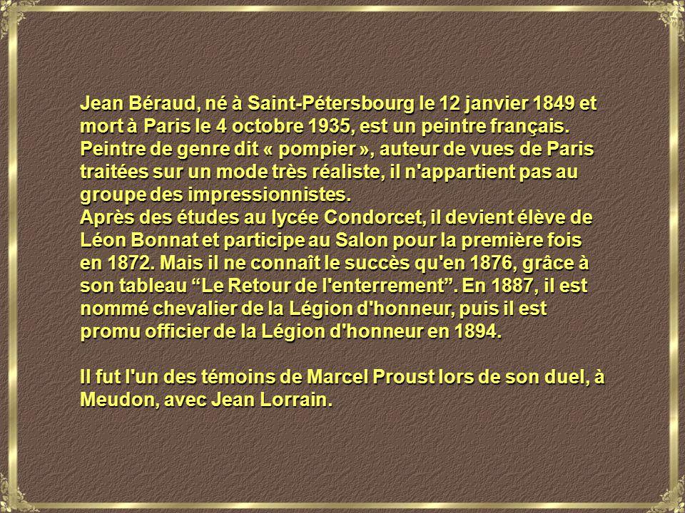 Jean Béraud, né à Saint-Pétersbourg le 12 janvier 1849 et mort à Paris le 4 octobre 1935, est un peintre français. Peintre de genre dit « pompier », auteur de vues de Paris traitées sur un mode très réaliste, il n appartient pas au groupe des impressionnistes.