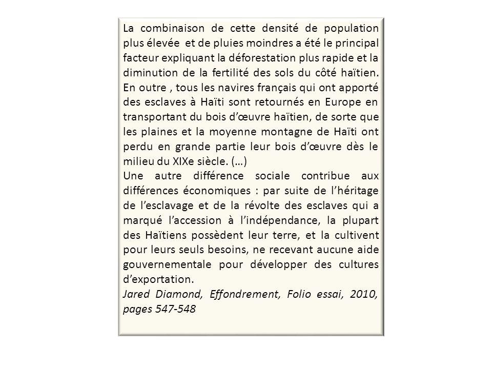 La combinaison de cette densité de population plus élevée et de pluies moindres a été le principal facteur expliquant la déforestation plus rapide et la diminution de la fertilité des sols du côté haïtien. En outre , tous les navires français qui ont apporté des esclaves à Haïti sont retournés en Europe en transportant du bois d'œuvre haïtien, de sorte que les plaines et la moyenne montagne de Haïti ont perdu en grande partie leur bois d'œuvre dès le milieu du XIXe siècle. (…)