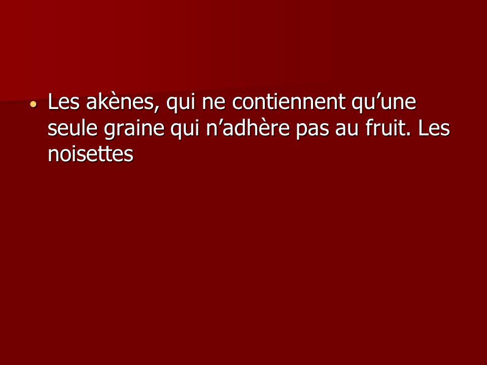 Les akènes, qui ne contiennent qu'une seule graine qui n'adhère pas au fruit. Les noisettes