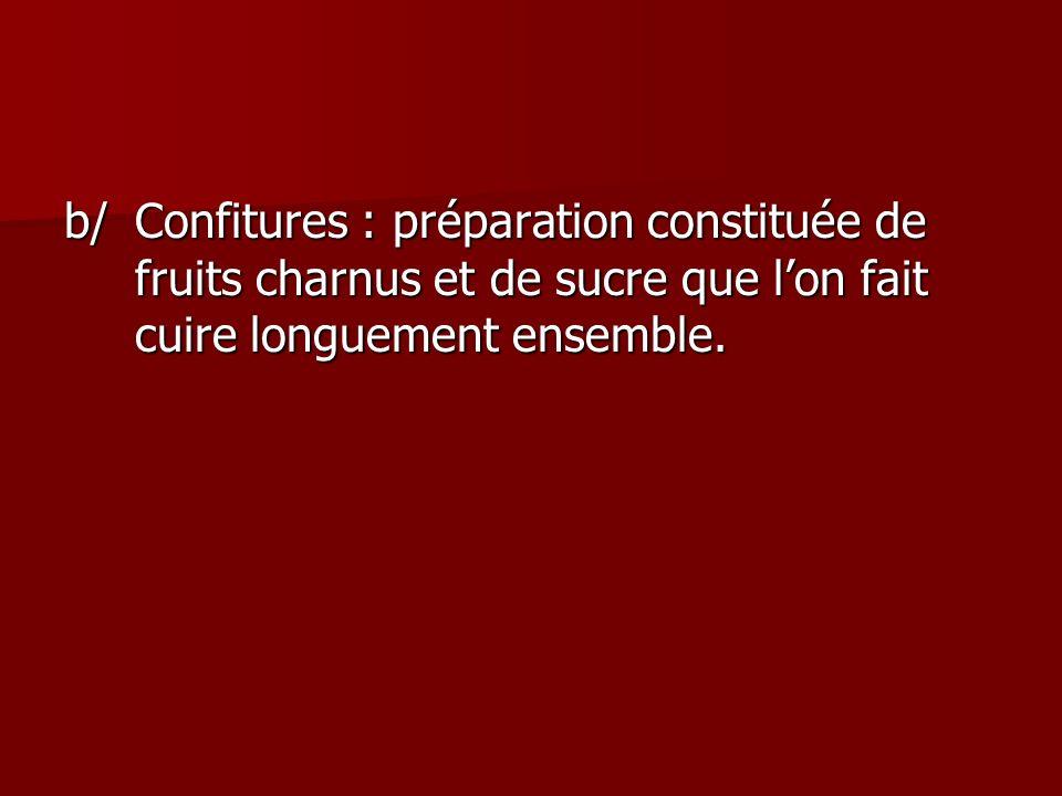 b/ Confitures : préparation constituée de fruits charnus et de sucre que l'on fait cuire longuement ensemble.