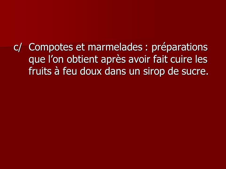 c/ Compotes et marmelades : préparations que l'on obtient après avoir fait cuire les fruits à feu doux dans un sirop de sucre.