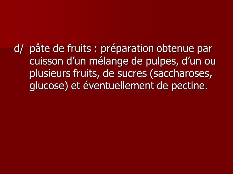 d/ pâte de fruits : préparation obtenue par cuisson d'un mélange de pulpes, d'un ou plusieurs fruits, de sucres (saccharoses, glucose) et éventuellement de pectine.