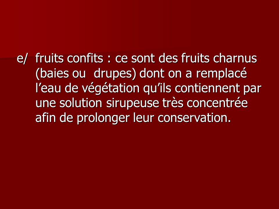 e/ fruits confits : ce sont des fruits charnus (baies ou drupes) dont on a remplacé l'eau de végétation qu'ils contiennent par une solution sirupeuse très concentrée afin de prolonger leur conservation.