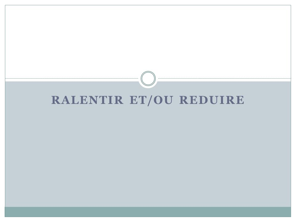 RALENTIR ET/OU REDUIRE