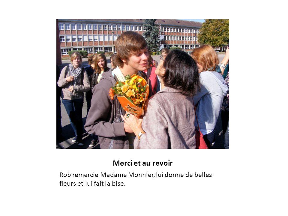 Merci et au revoir Rob remercie Madame Monnier, lui donne de belles fleurs et lui fait la bise.