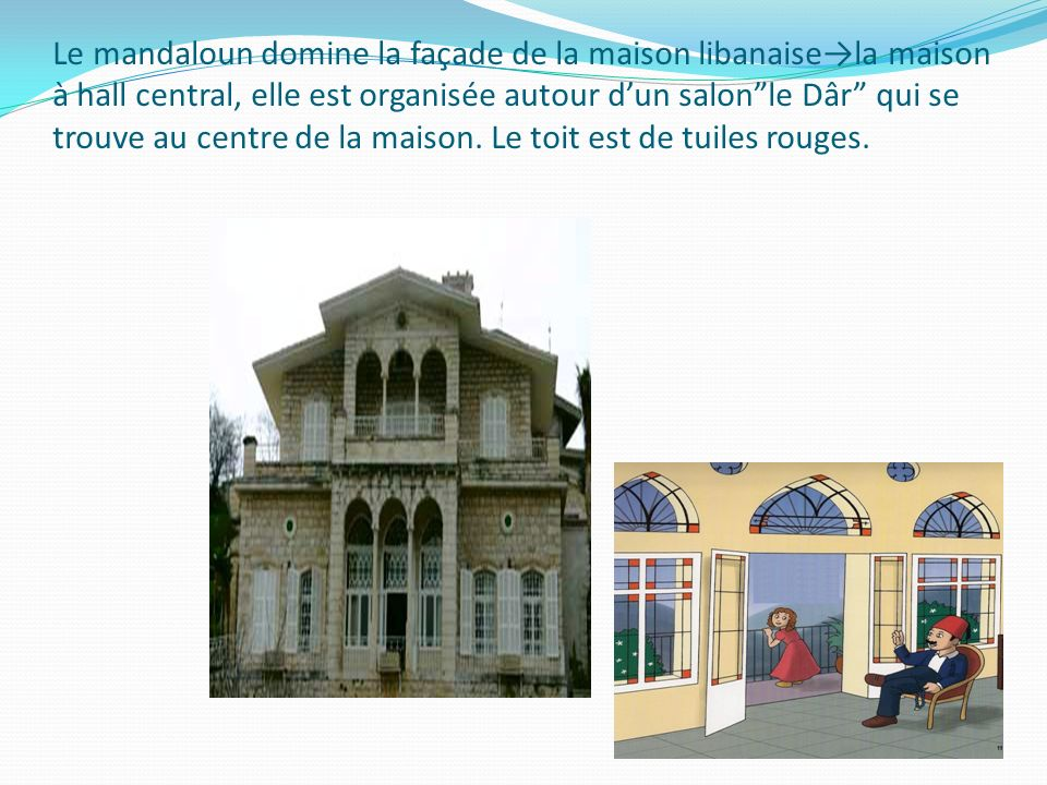 Le mandaloun domine la façade de la maison libanaise→la maison à hall central, elle est organisée autour d'un salon le Dâr qui se trouve au centre de la maison.