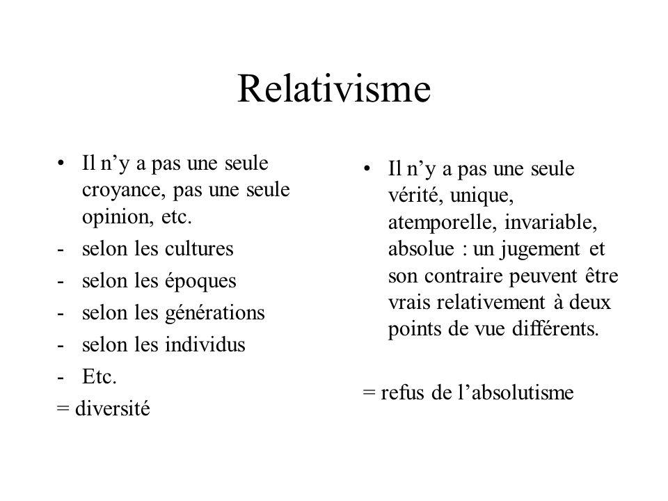 Relativisme Il n'y a pas une seule croyance, pas une seule opinion, etc. selon les cultures. selon les époques.
