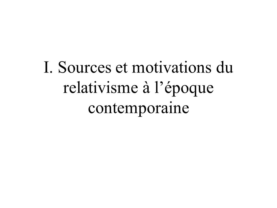 I. Sources et motivations du relativisme à l'époque contemporaine